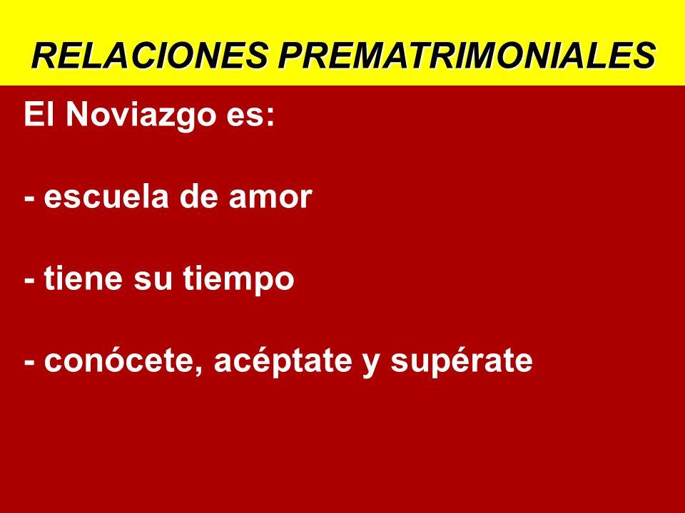 RELACIONES PREMATRIMONIALES El Noviazgo es: - escuela de amor - tiene su tiempo - conócete, acéptate y supérate
