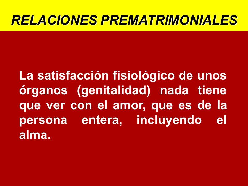 RELACIONES PREMATRIMONIALES La satisfacción fisiológico de unos órganos (genitalidad) nada tiene que ver con el amor, que es de la persona entera, inc
