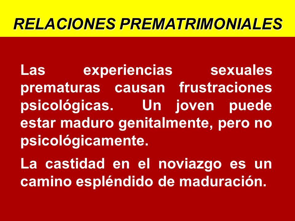 RELACIONES PREMATRIMONIALES Las experiencias sexuales prematuras causan frustraciones psicológicas. Un joven puede estar maduro genitalmente, pero no