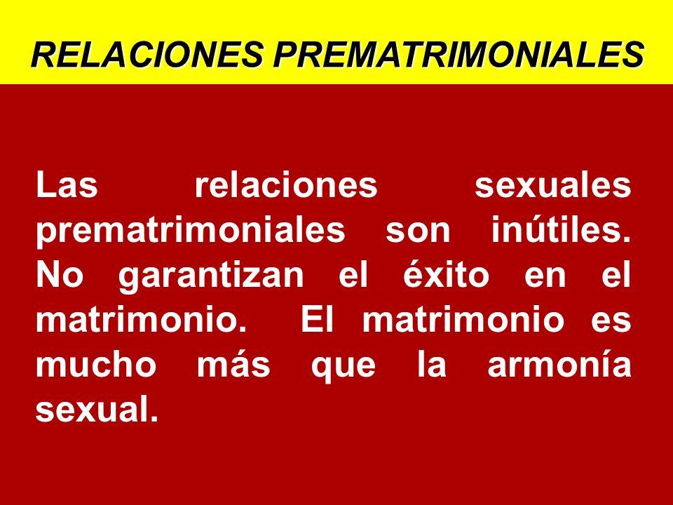 RELACIONES PREMATRIMONIALES Las relaciones sexuales prematrimoniales son inútiles. No garantizan el éxito en el matrimonio. El matrimonio es mucho más