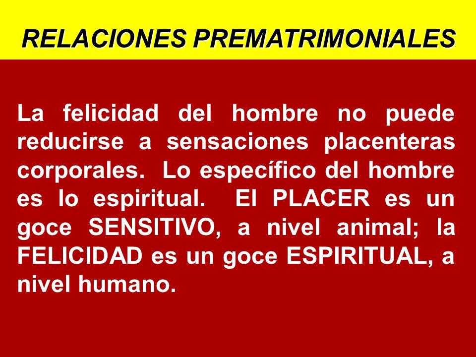 RELACIONES PREMATRIMONIALES La felicidad del hombre no puede reducirse a sensaciones placenteras corporales. Lo específico del hombre es lo espiritual