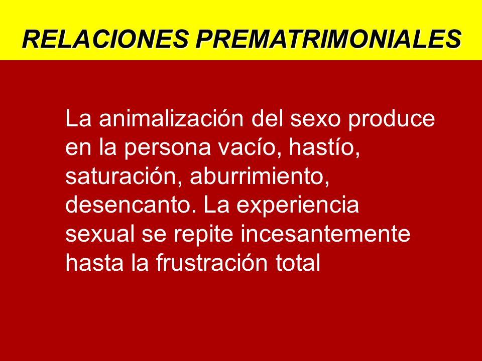 RELACIONES PREMATRIMONIALES La animalización del sexo produce en la persona vacío, hastío, saturación, aburrimiento, desencanto. La experiencia sexual