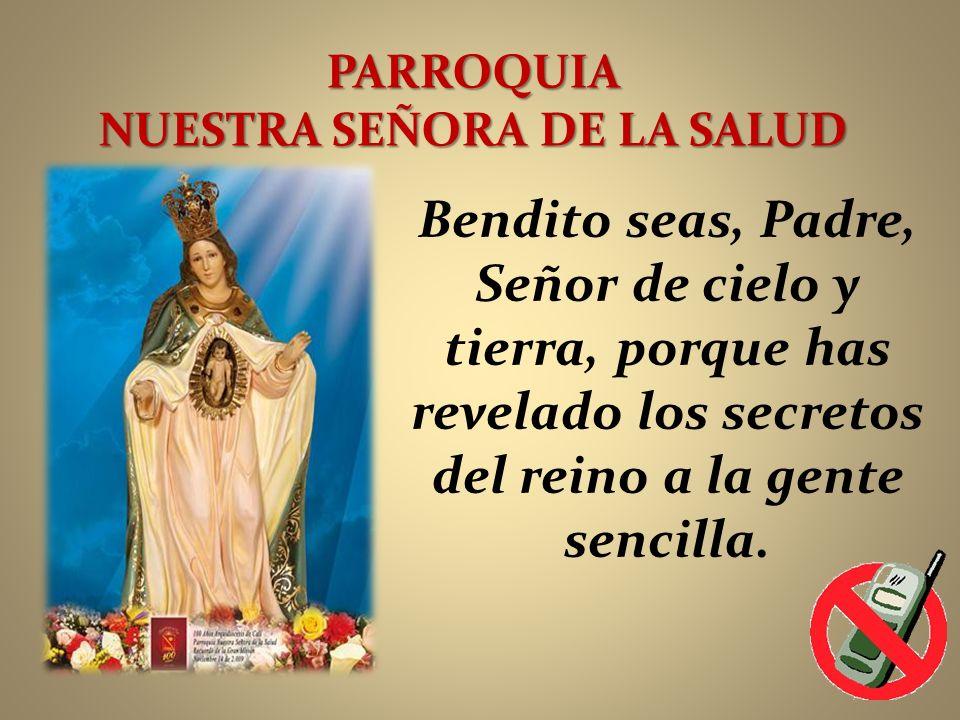 PARROQUIA NUESTRA SEÑORA DE LA SALUD Bendito seas, Padre, Señor de cielo y tierra, porque has revelado los secretos del reino a la gente sencilla.