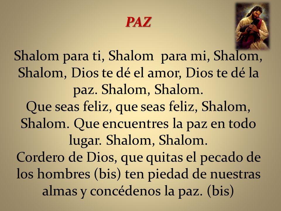 PAZ Shalom para ti, Shalom para mi, Shalom, Shalom, Dios te dé el amor, Dios te dé la paz. Shalom, Shalom. Que seas feliz, que seas feliz, Shalom, Sha