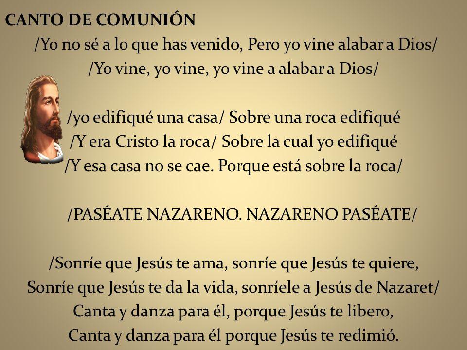 CANTO DE COMUNIÓN /Yo no sé a lo que has venido, Pero yo vine alabar a Dios/ /Yo vine, yo vine, yo vine a alabar a Dios/ /yo edifiqué una casa/ Sobre
