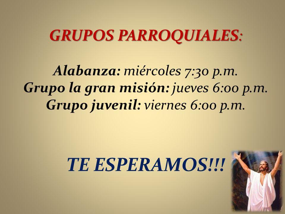 GRUPOS PARROQUIALES: Alabanza: miércoles 7:30 p.m. Grupo la gran misión: jueves 6:00 p.m. Grupo juvenil: viernes 6:00 p.m. TE ESPERAMOS!!!