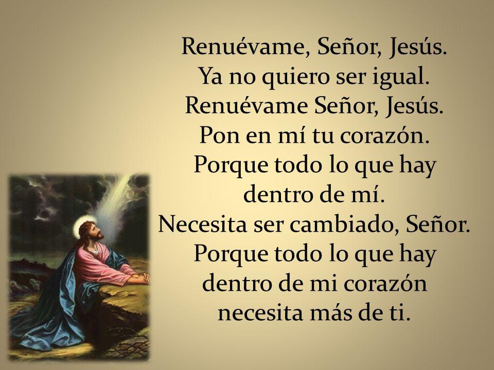 Renuévame, Señor, Jesús. Ya no quiero ser igual. Renuévame Señor, Jesús. Pon en mí tu corazón. Porque todo lo que hay dentro de mí. Necesita ser cambi