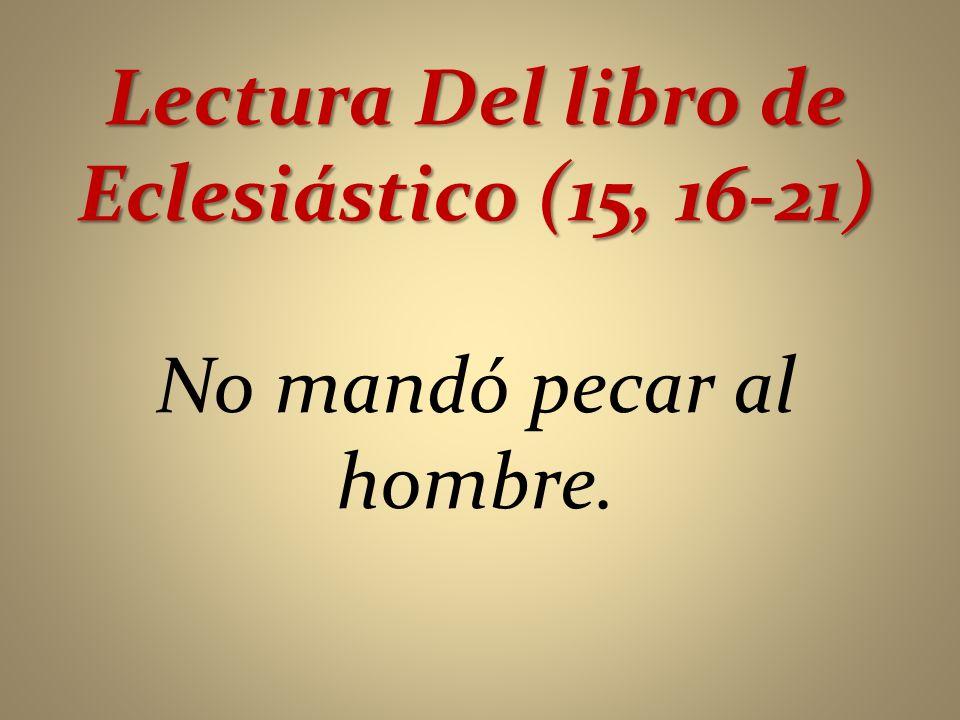 Lectura Del libro de Eclesiástico (15, 16-21) No mandó pecar al hombre.