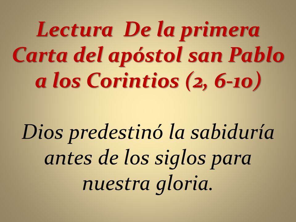 Lectura De la primera Carta del apóstol san Pablo a los Corintios (2, 6-10) Dios predestinó la sabiduría antes de los siglos para nuestra gloria.