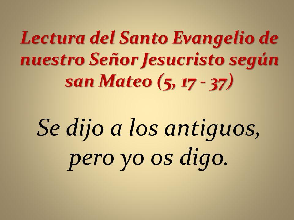 Lectura del Santo Evangelio de nuestro Señor Jesucristo según san Mateo (5, 17 - 37) Se dijo a los antiguos, pero yo os digo.