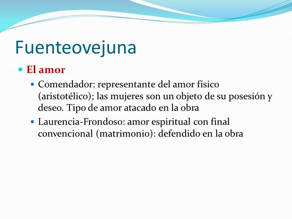 Fuenteovejuna El amor Comendador: representante del amor físico (aristotélico); las mujeres son un objeto de su posesión y deseo.