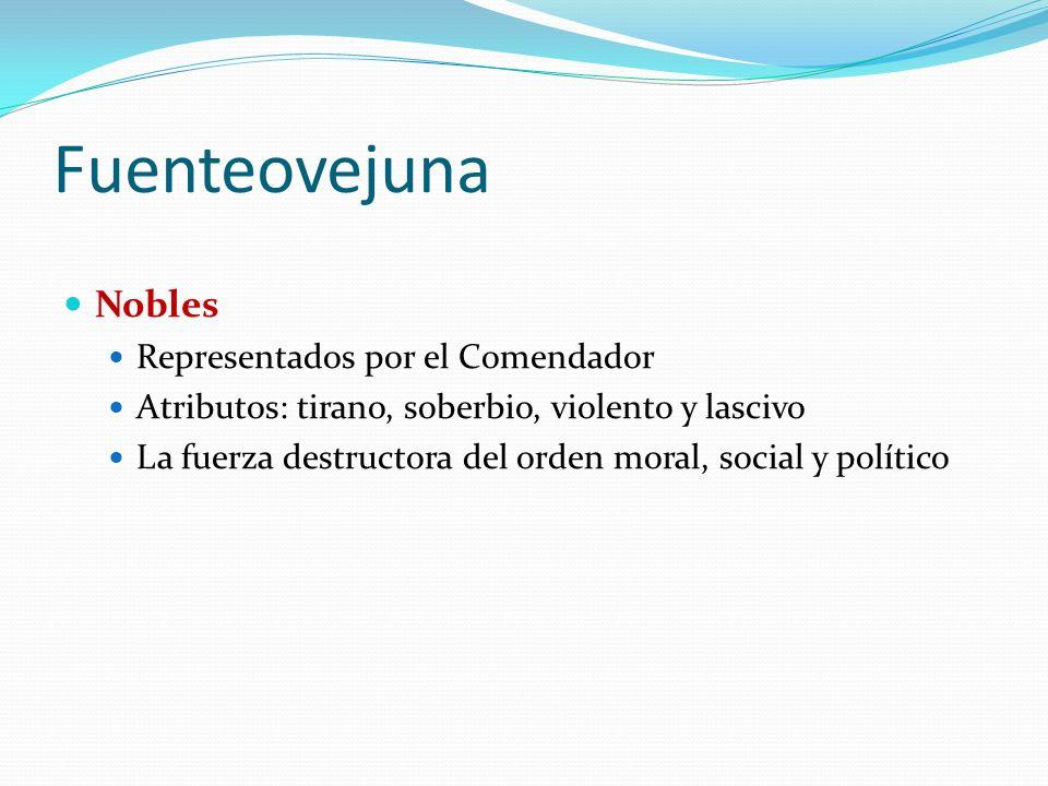 Fuenteovejuna Nobles Representados por el Comendador Atributos: tirano, soberbio, violento y lascivo La fuerza destructora del orden moral, social y político