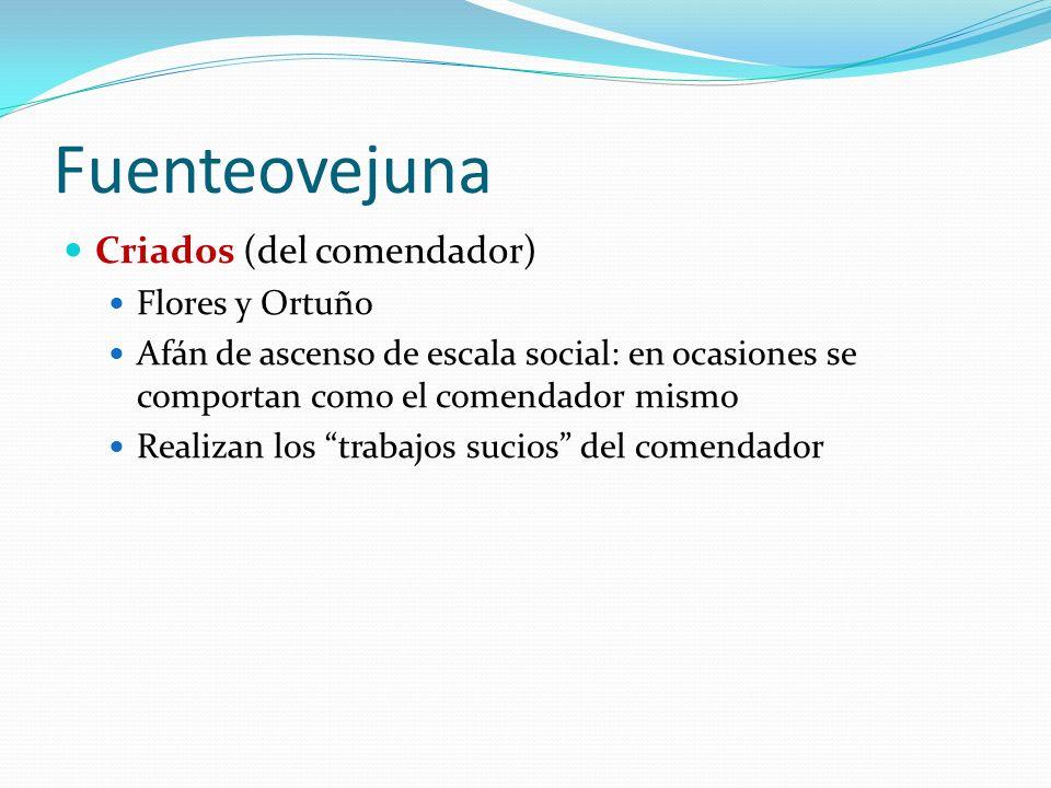 Fuenteovejuna Criados (del comendador) Flores y Ortuño Afán de ascenso de escala social: en ocasiones se comportan como el comendador mismo Realizan los trabajos sucios del comendador