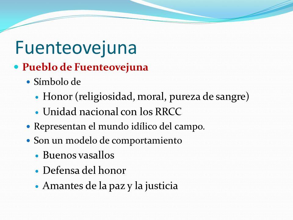 Fuenteovejuna Pueblo de Fuenteovejuna Símbolo de Honor (religiosidad, moral, pureza de sangre) Unidad nacional con los RRCC Representan el mundo idílico del campo.