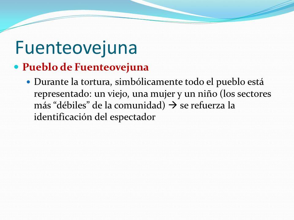 Fuenteovejuna Pueblo de Fuenteovejuna Durante la tortura, simbólicamente todo el pueblo está representado: un viejo, una mujer y un niño (los sectores más débiles de la comunidad) se refuerza la identificación del espectador