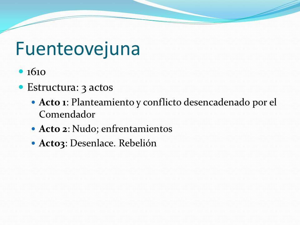 Fuenteovejuna 1610 Estructura: 3 actos Acto 1: Planteamiento y conflicto desencadenado por el Comendador Acto 2: Nudo; enfrentamientos Acto3: Desenlace.
