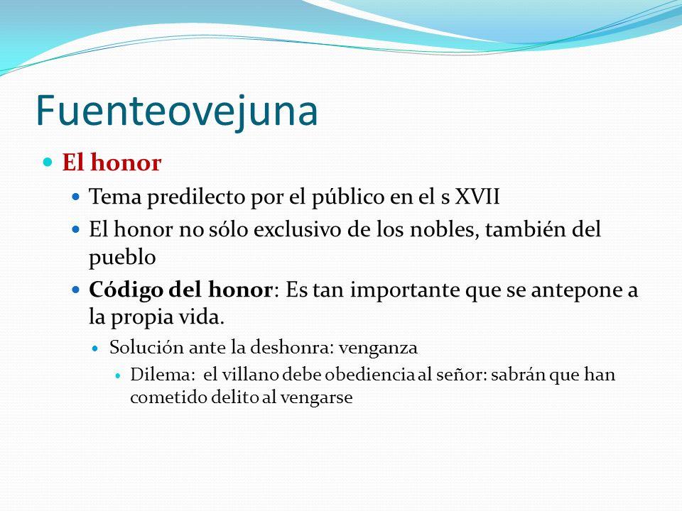Fuenteovejuna El honor Tema predilecto por el público en el s XVII El honor no sólo exclusivo de los nobles, también del pueblo Código del honor: Es tan importante que se antepone a la propia vida.