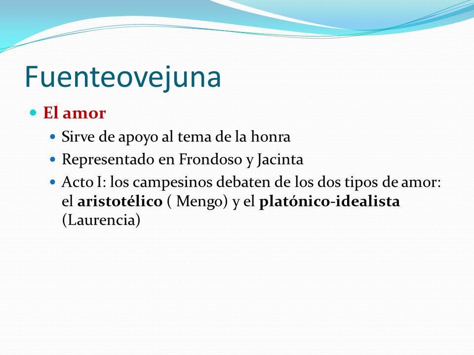 Fuenteovejuna El amor Sirve de apoyo al tema de la honra Representado en Frondoso y Jacinta Acto I: los campesinos debaten de los dos tipos de amor: el aristotélico ( Mengo) y el platónico-idealista (Laurencia)