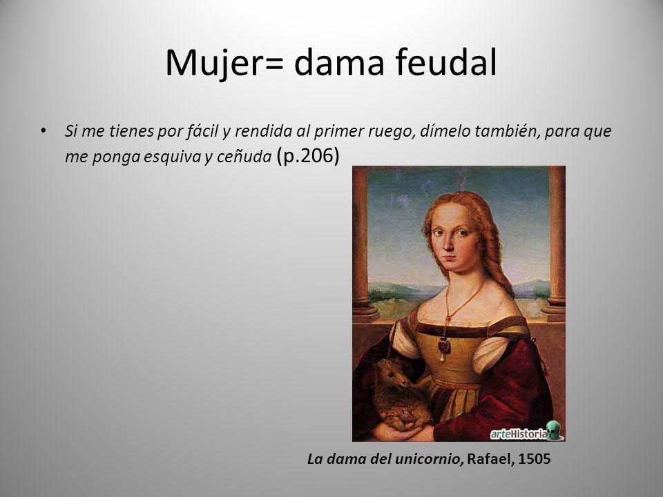 Mujer= dama feudal Si me tienes por fácil y rendida al primer ruego, dímelo también, para que me ponga esquiva y ceñuda (p.206) La dama del unicornio, Rafael, 1505
