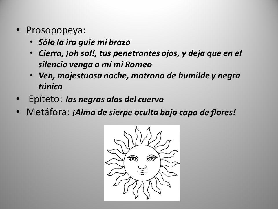 Prosopopeya: Sólo la ira guíe mi brazo Cierra, ¡oh sol!, tus penetrantes ojos, y deja que en el silencio venga a mí mi Romeo Ven, majestuosa noche, matrona de humilde y negra túnica Epíteto: las negras alas del cuervo Metáfora: ¡Alma de sierpe oculta bajo capa de flores!