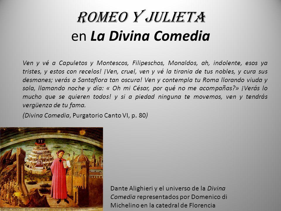 Romeo y Julieta en La Divina Comedia Ven y vé a Capuletos y Montescos, Filipeschos, Monaldos, ah, indolente, esos ya tristes, y estos con recelos! ¡Ve