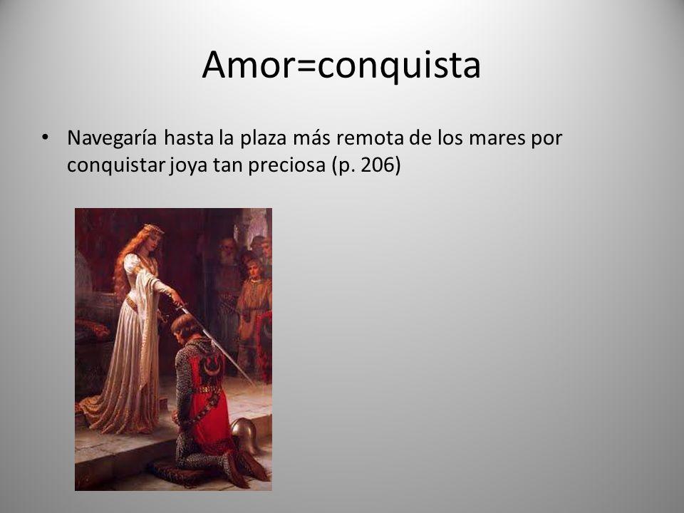 Amor=conquista Navegaría hasta la plaza más remota de los mares por conquistar joya tan preciosa (p.