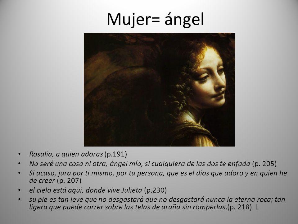 Mujer= ángel Rosalía, a quien adoras (p.191) No seré una cosa ni otra, ángel mío, si cualquiera de las dos te enfada (p. 205) Si acaso, jura por ti mi