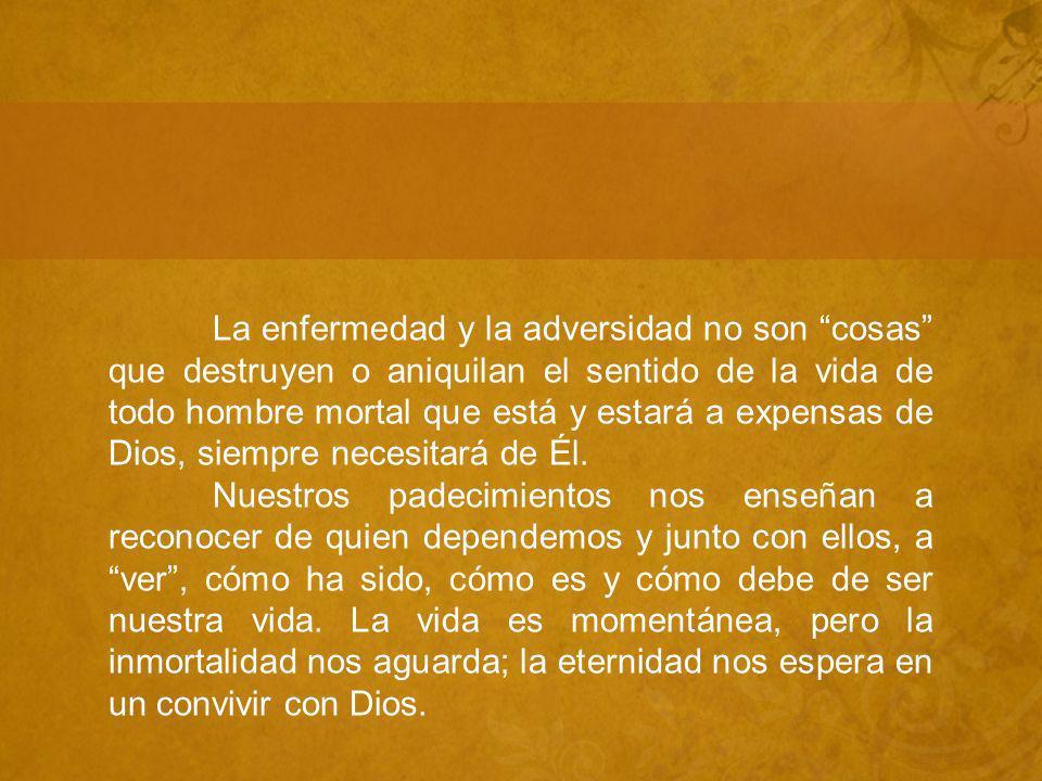 La enfermedad y la adversidad no son cosas que destruyen o aniquilan el sentido de la vida de todo hombre mortal que está y estará a expensas de Dios, siempre necesitará de Él.