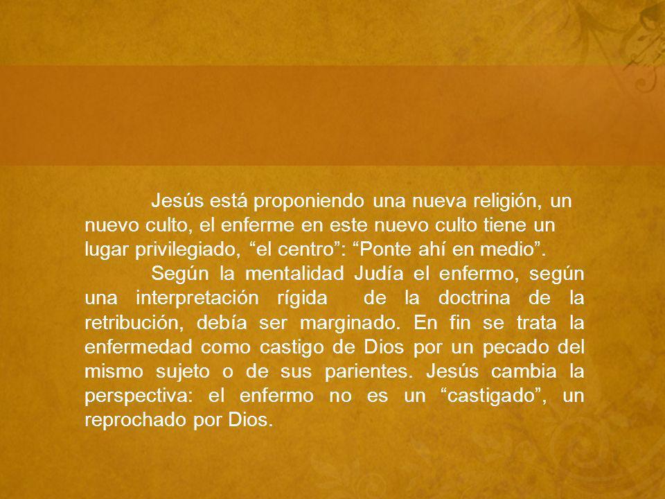 Jesús está proponiendo una nueva religión, un nuevo culto, el enferme en este nuevo culto tiene un lugar privilegiado, el centro: Ponte ahí en medio.