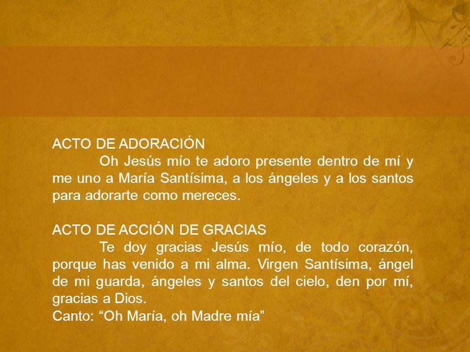 ACTO DE ADORACIÓN Oh Jesús mío te adoro presente dentro de mí y me uno a María Santísima, a los ángeles y a los santos para adorarte como mereces.