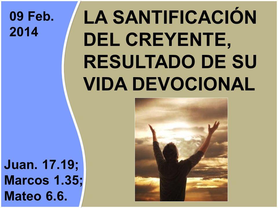 LA SANTIFICACIÓN DEL CREYENTE, RESULTADO DE SU VIDA DEVOCIONAL Juan. 17.19; Marcos 1.35; Mateo 6.6. 09 Feb. 2014