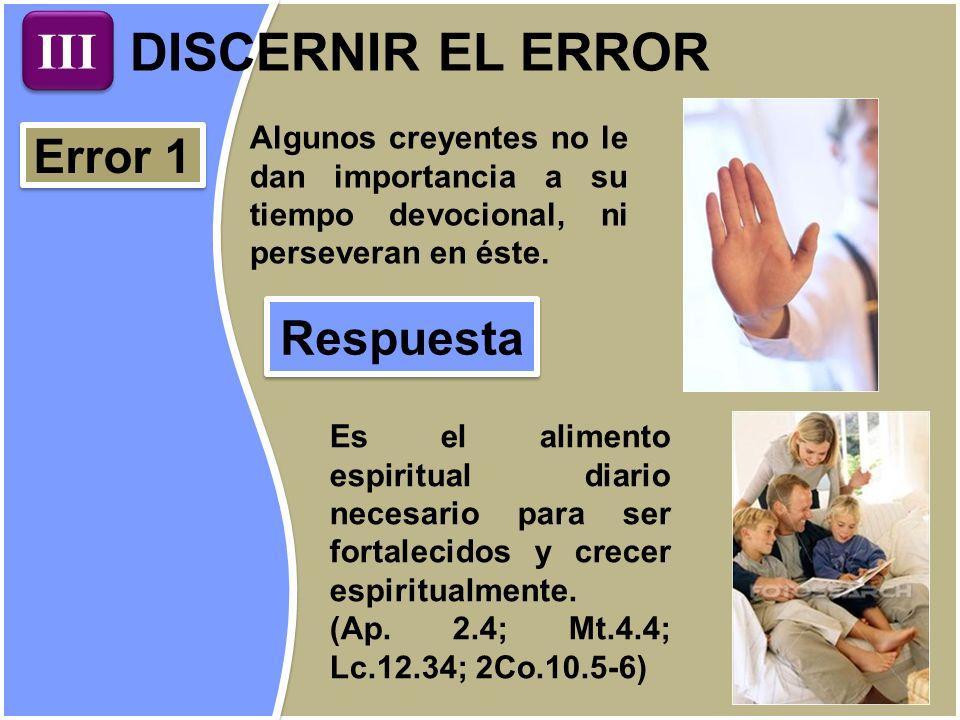 DISCERNIR EL ERROR Error 1 Algunos creyentes no le dan importancia a su tiempo devocional, ni perseveran en éste. Respuesta Es el alimento espiritual