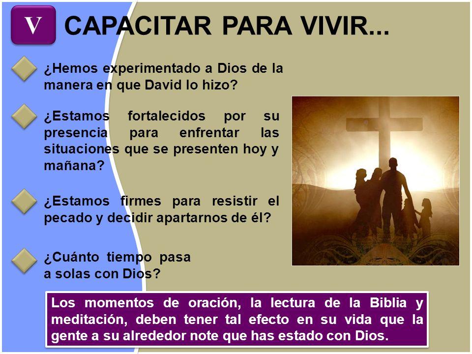CAPACITAR PARA VIVIR... V V ¿Hemos experimentado a Dios de la manera en que David lo hizo? ¿Estamos fortalecidos por su presencia para enfrentar las s