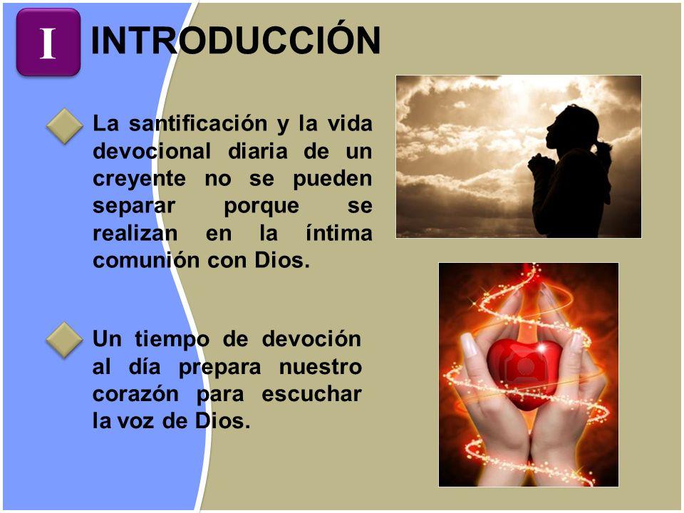 INTRODUCCIÓN La santificación y la vida devocional diaria de un creyente no se pueden separar porque se realizan en la íntima comunión con Dios. Un ti