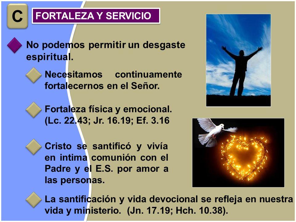 No podemos permitir un desgaste espiritual. FORTALEZA Y SERVICIO C C Necesitamos continuamente fortalecernos en el Señor. Fortaleza física y emocional