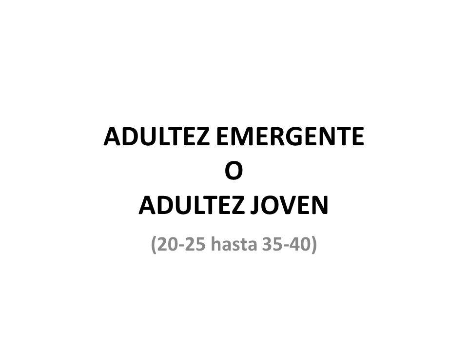 ADULTEZ EMERGENTE O ADULTEZ JOVEN (20-25 hasta 35-40)