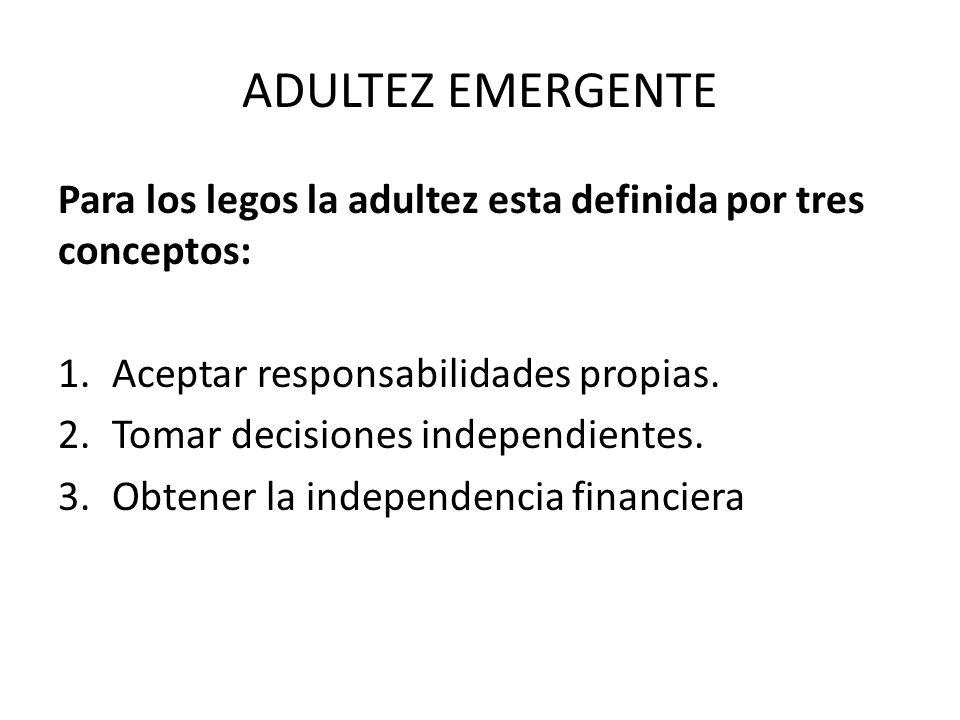 ADULTEZ EMERGENTE Para los legos la adultez esta definida por tres conceptos: 1.Aceptar responsabilidades propias. 2.Tomar decisiones independientes.