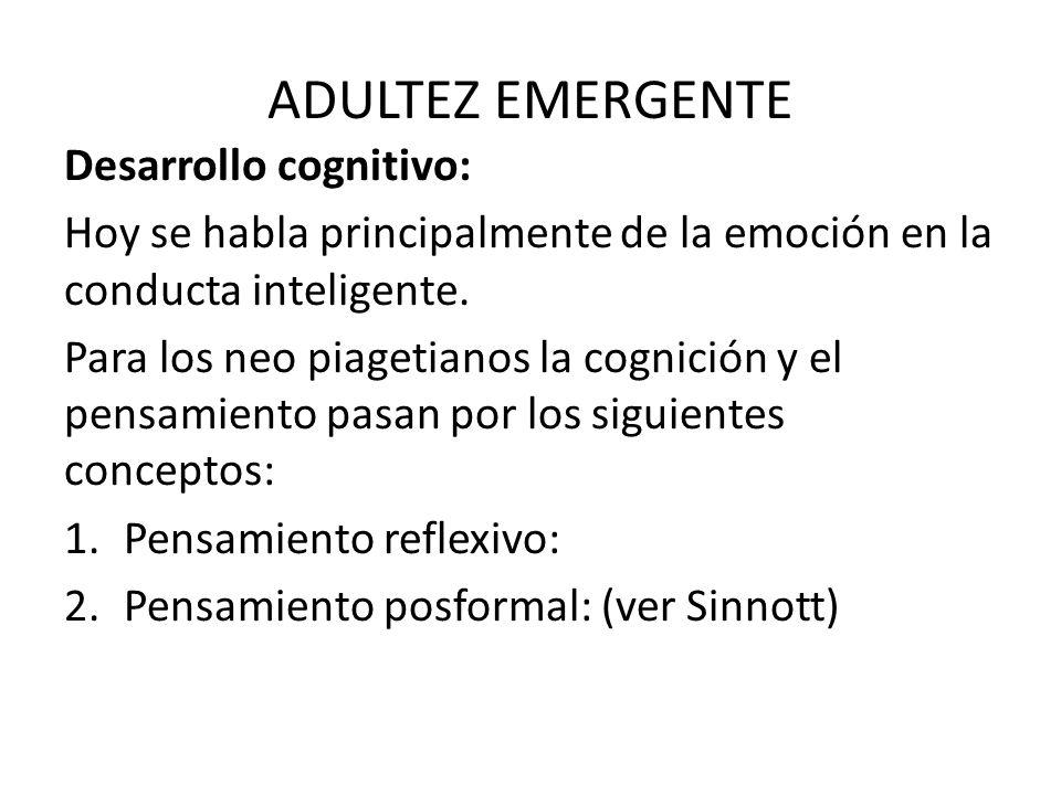 ADULTEZ EMERGENTE Desarrollo cognitivo: Hoy se habla principalmente de la emoción en la conducta inteligente. Para los neo piagetianos la cognición y