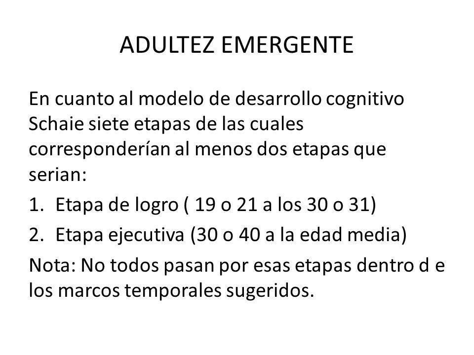 ADULTEZ EMERGENTE En cuanto al modelo de desarrollo cognitivo Schaie siete etapas de las cuales corresponderían al menos dos etapas que serian: 1.Etap
