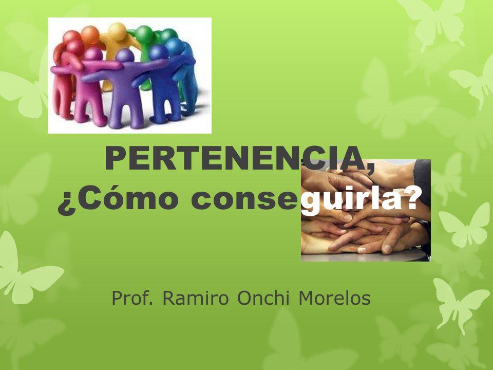 Prof. Ramiro Onchi Morelos PERTENENCIA, ¿Cómo conseguirla?
