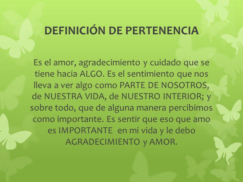 DEFINICIÓN DE PERTENENCIA Es el amor, agradecimiento y cuidado que se tiene hacia ALGO. Es el sentimiento que nos lleva a ver algo como PARTE DE NOSOT