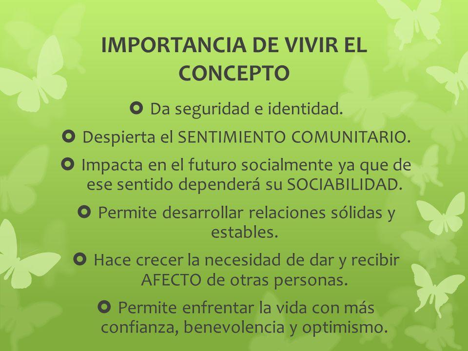 IMPORTANCIA DE VIVIR EL CONCEPTO Da seguridad e identidad. Despierta el SENTIMIENTO COMUNITARIO. Impacta en el futuro socialmente ya que de ese sentid