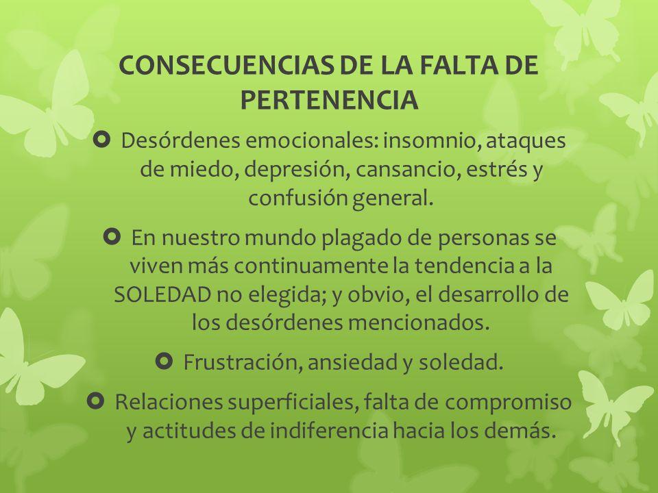 CONSECUENCIAS DE LA FALTA DE PERTENENCIA Desórdenes emocionales: insomnio, ataques de miedo, depresión, cansancio, estrés y confusión general. En nues