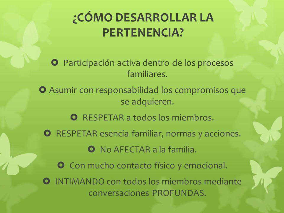 ¿CÓMO DESARROLLAR LA PERTENENCIA? Participación activa dentro de los procesos familiares. Asumir con responsabilidad los compromisos que se adquieren.