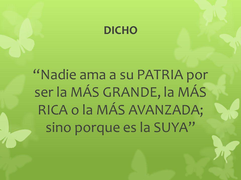 DICHO Nadie ama a su PATRIA por ser la MÁS GRANDE, la MÁS RICA o la MÁS AVANZADA; sino porque es la SUYA