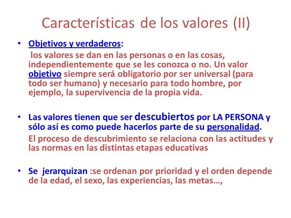 Características de los valores (II) Objetivos y verdaderos: los valores se dan en las personas o en las cosas, independientemente que se les conozca o
