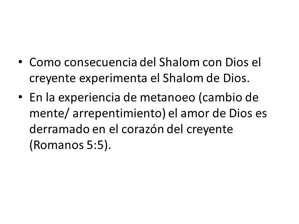 Como consecuencia del Shalom con Dios el creyente experimenta el Shalom de Dios. En la experiencia de metanoeo (cambio de mente/ arrepentimiento) el a