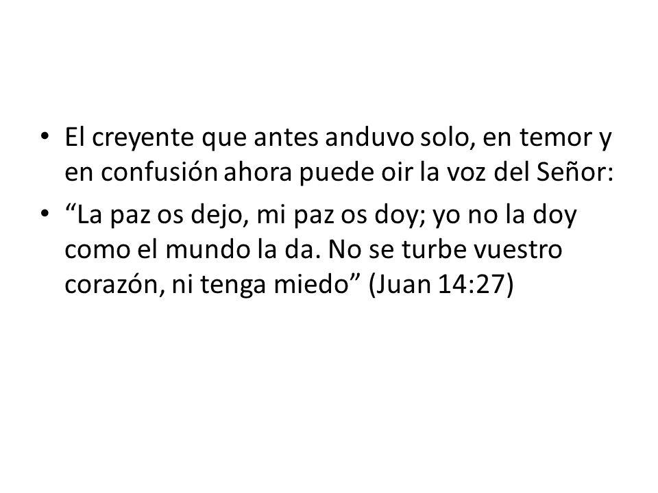 El creyente que antes anduvo solo, en temor y en confusión ahora puede oir la voz del Señor: La paz os dejo, mi paz os doy; yo no la doy como el mundo