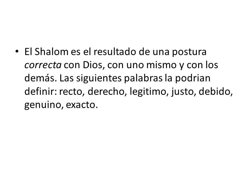 El Shalom es el resultado de una postura correcta con Dios, con uno mismo y con los demás. Las siguientes palabras la podrian definir: recto, derecho,