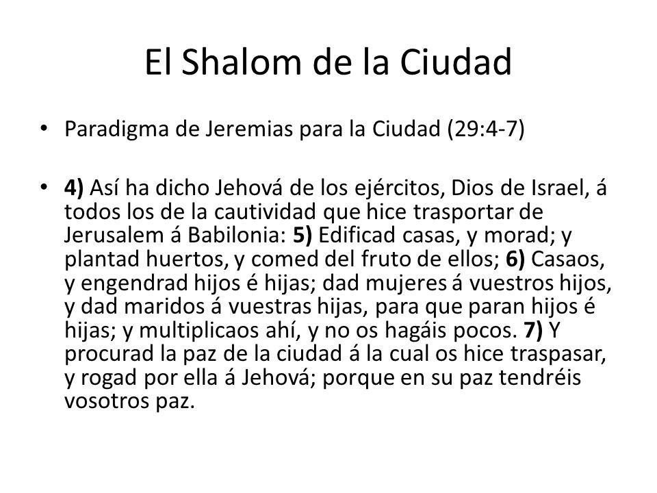 El Shalom de la Ciudad Paradigma de Jeremias para la Ciudad (29:4-7) 4) Así ha dicho Jehová de los ejércitos, Dios de Israel, á todos los de la cautiv